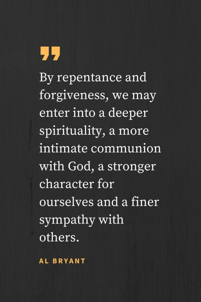 Forgiveness Quotes (41): By repentance and forgiveness, we may enter into a deeper spirituality, a more intimate communion with God, a stronger character for ourselves and a finer sympathy with others. Al Bryant