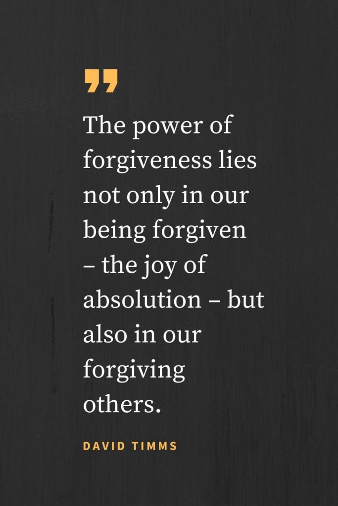Forgiveness Quotes (42): The power of forgiveness lies not only in our being forgiven - the joy of absolution - but also in our forgiving others. David Timms