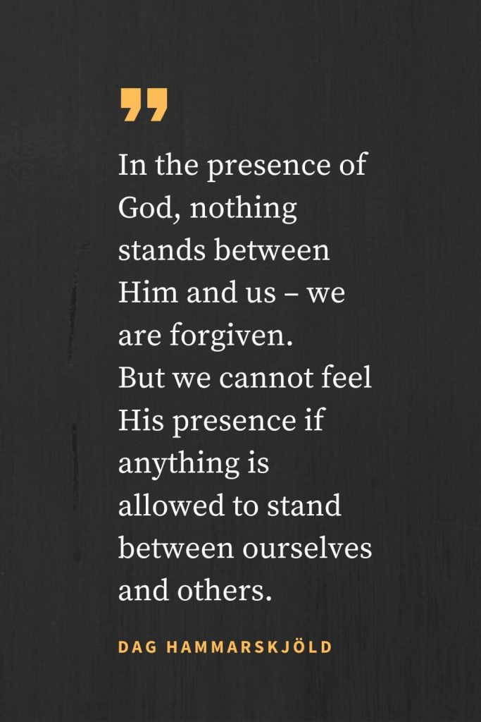 Forgiveness Quotes (43): In the presence of God, nothing stands between Him and us - we are forgiven. But we cannot feel His presence if anything is allowed to stand between ourselves and others. Dag Hammarskjöld