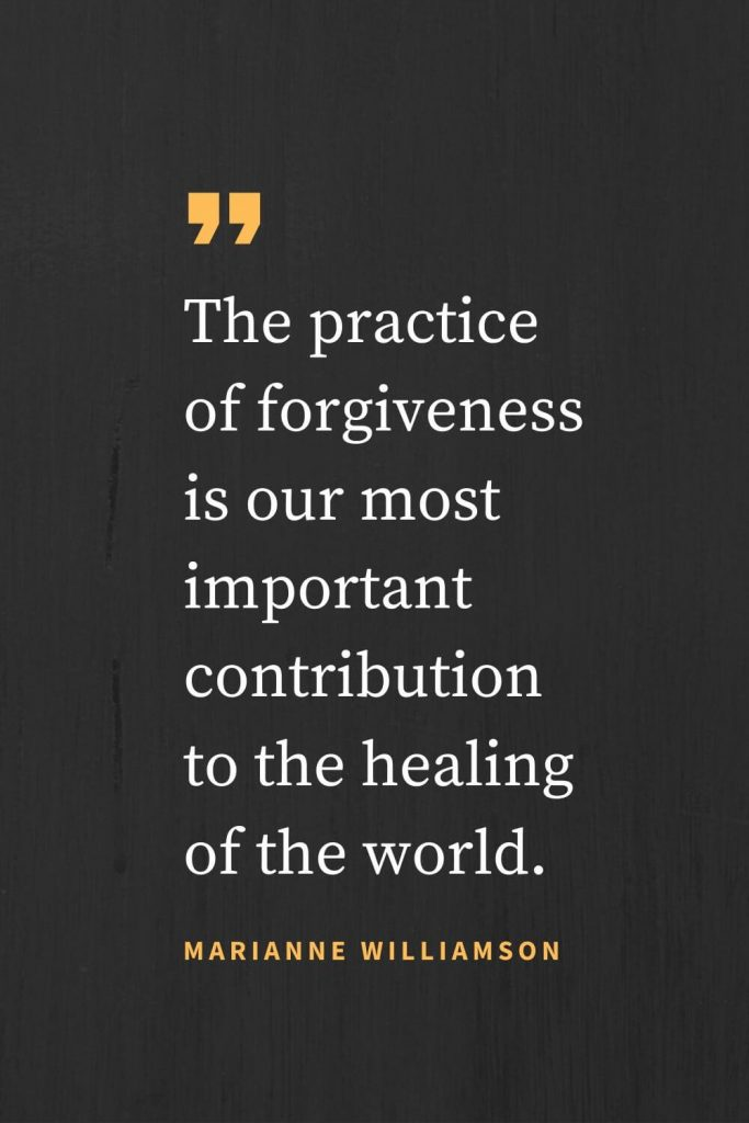Forgiveness Quotes (44): The practice of forgiveness is our most important contribution to the healing of the world. Marianne Williamson