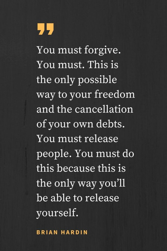 Forgiveness Quotes (45): You must forgive. You must. This is the only possible way to your freedom and the cancellation of your own debts. You must release people. You must do this because this is the only way you'll be able to release yourself. Brian Hardin