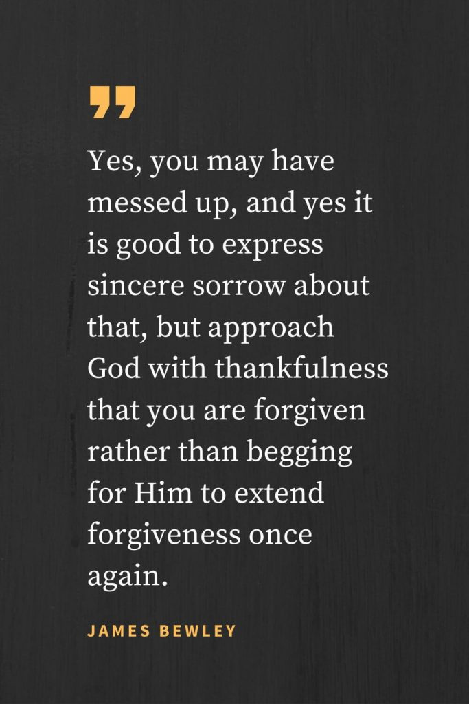 Forgiveness Quotes (46): Yes, you may have messed up, and yes it is good to express sincere sorrow about that, but approach God with thankfulness that you are forgiven rather than begging for Him to extend forgiveness once again. James Bewley