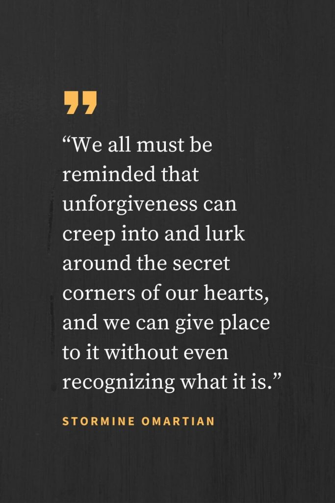 "Forgiveness Quotes (47): ""We all must be reminded that unforgiveness can creep into and lurk around the secret corners of our hearts, and we can give place to it without even recognizing what it is."" Stormine Omartian"