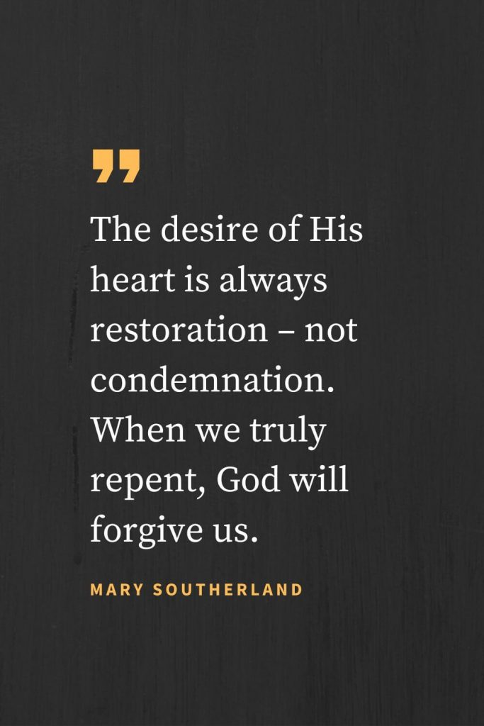 "Forgiveness Quotes (49): ""The desire of His heart is always restoration – not condemnation. When we truly repent, God will forgive us."" Mary Southerland"