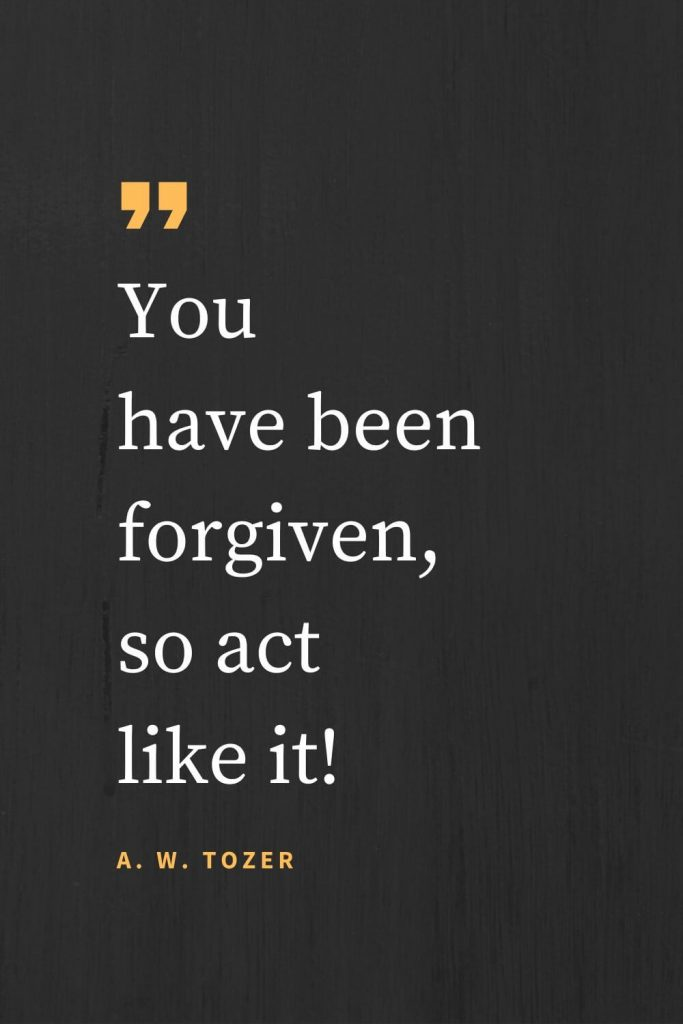 Forgiveness Quotes (8): You have been forgiven, so act like it! A. W. Tozer
