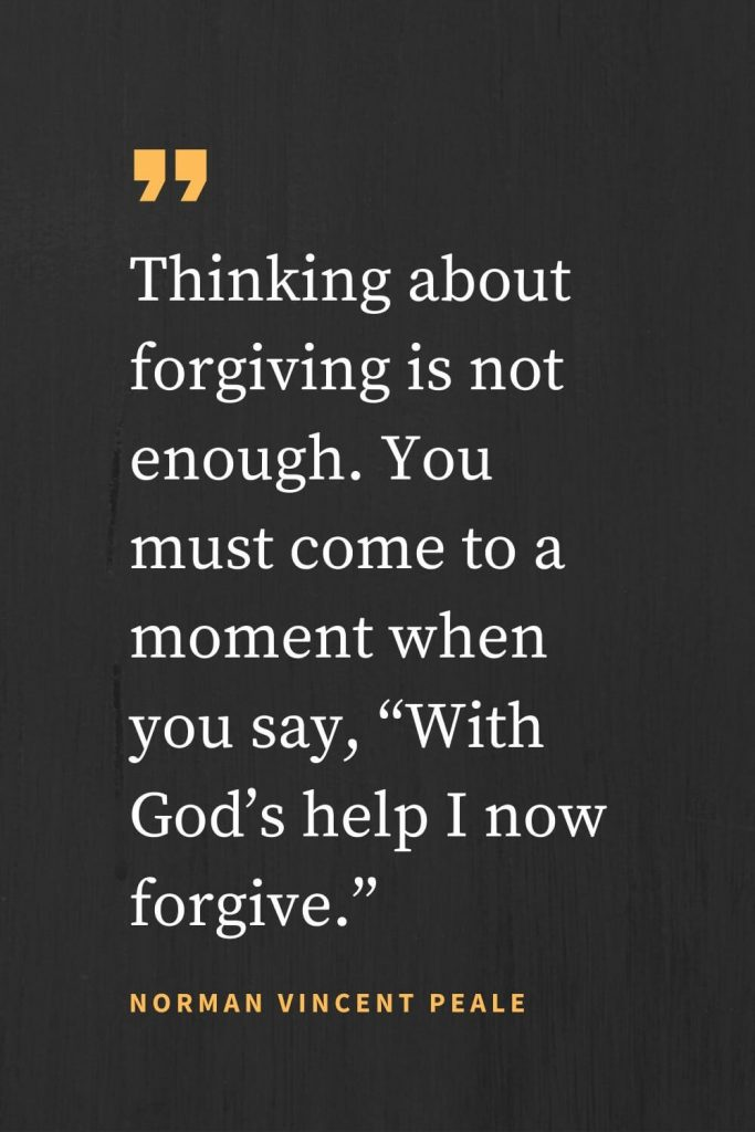 "Forgiveness Quotes (9): Thinking about forgiving is not enough. You must come to a moment when you say, ""With God's help I now forgive."" Norman Vincent Peale"