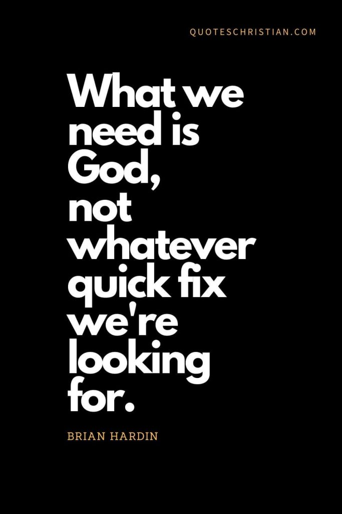 Inspirational quotes about god (1): What we need is God, not whatever quick fix we're looking for. Brian Hardin