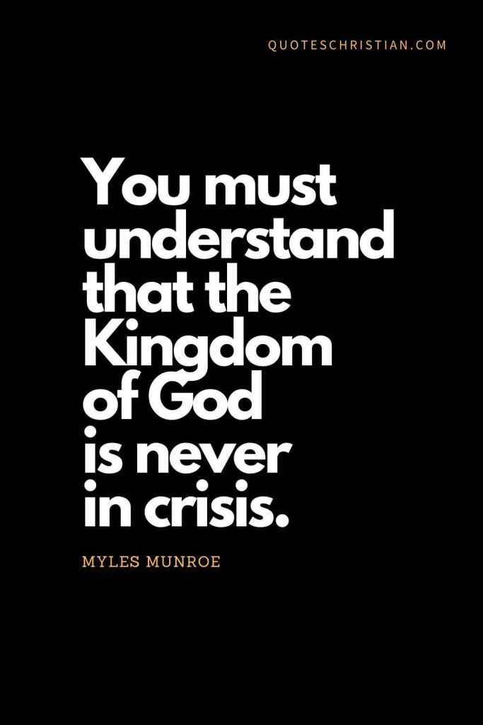 Inspirational quotes about god (12): You must understand that the Kingdom of God is never in crisis. - Myles Munroe