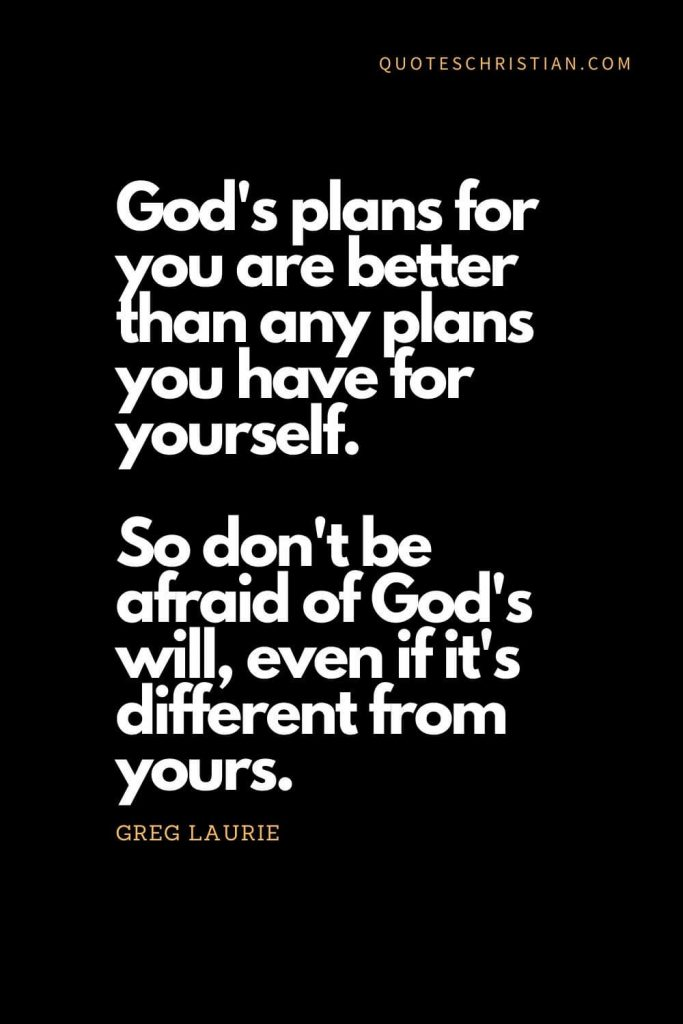 Inspirational quotes about god (13): God's plans for you are better than any plans you have for yourself. So don't be afraid of God's will, even if it's different from yours. - Greg Laurie