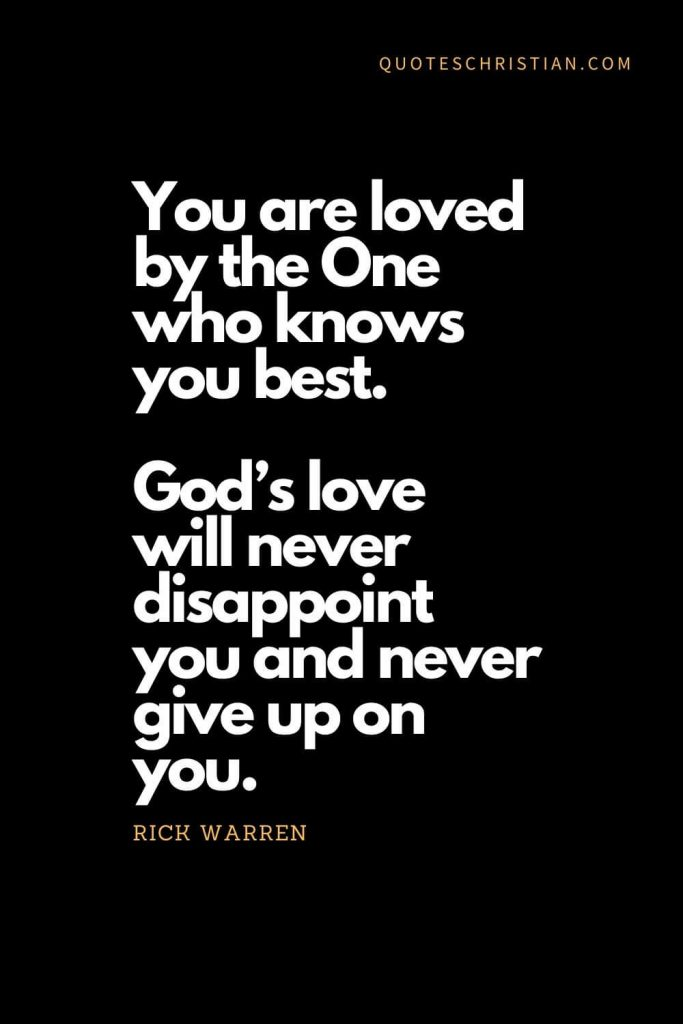 Inspirational quotes about god (14): You are loved by the One who knows you best. God's love will never disappoint you and never give up on you. - Rick Warren