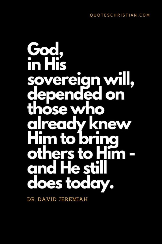Inspirational quotes about god (15): God, in His sovereign will, depended on those who already knew Him to bring others to Him - and He still does today. - Dr. David Jeremiah