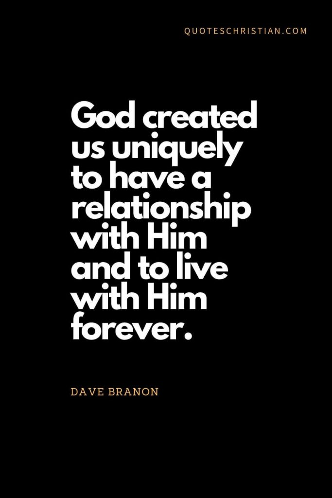 Inspirational quotes about god (17): God created us uniquely to have a relationship with Him and to live with Him forever. - Dave Branon