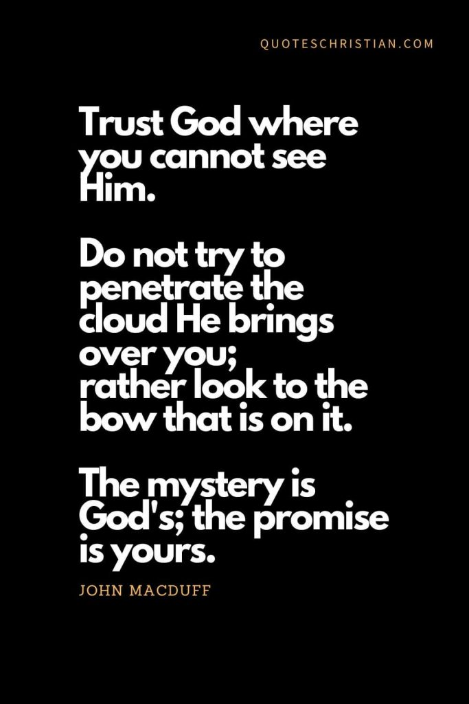 Inspirational quotes about god (18): Trust God where you cannot see Him. Do not try to penetrate the cloud He brings over you; rather look to the bow that is on it. The mystery is God's; the promise is yours. - John MacDuff