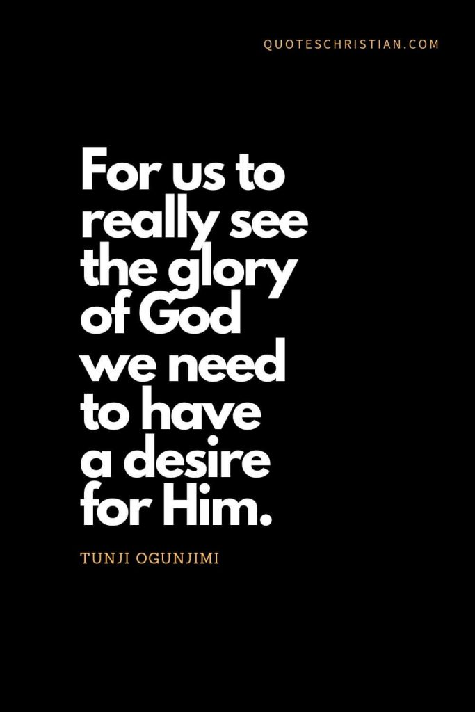 Inspirational quotes about god (19): For us to really see the glory of God we need to have a desire for Him. - Tunji Ogunjimi