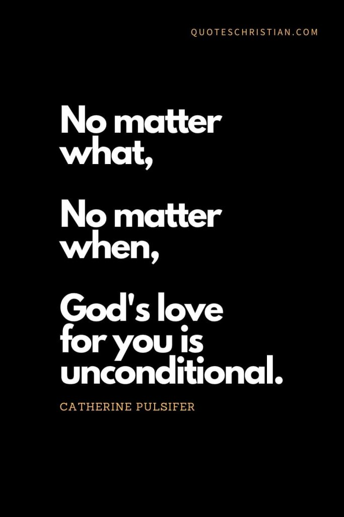 Inspirational quotes about god (2): No matter what, no matter when, God's love for you is unconditional. - Catherine Pulsifer