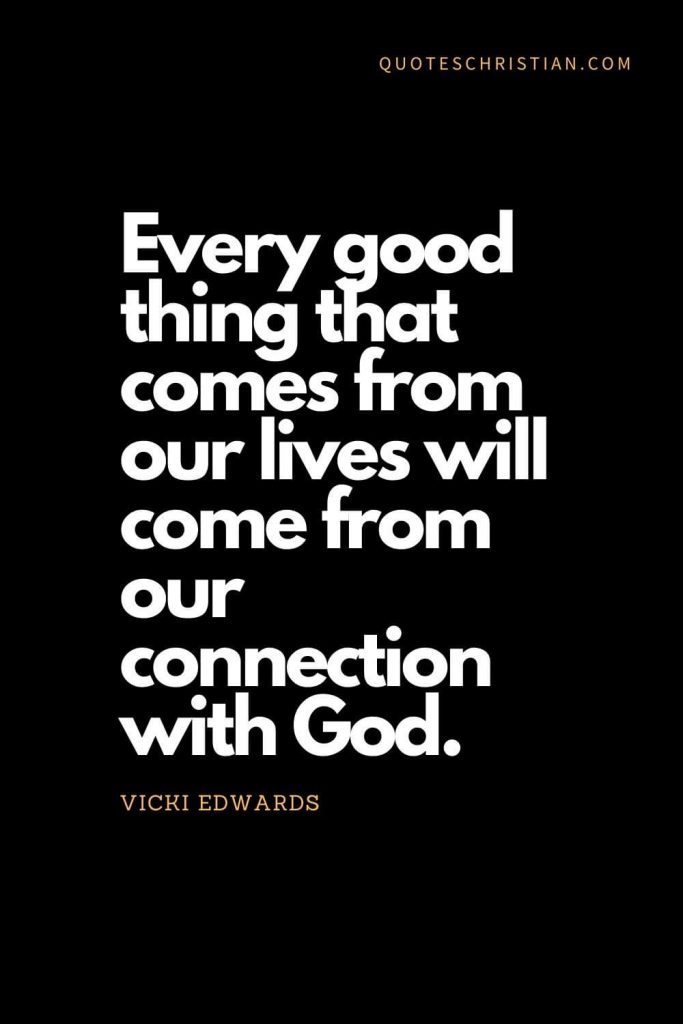 Inspirational quotes about god (20): Every good thing that comes from our lives will come from our connection with God. - Vicki Edwards
