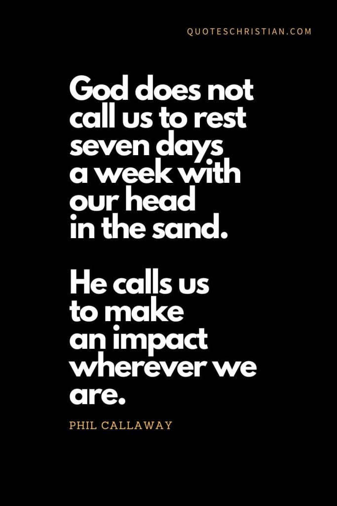 Inspirational quotes about god (21): God does not call us to rest seven days a week with our head in the sand. He calls us to make an impact wherever we are. - Phil Callaway