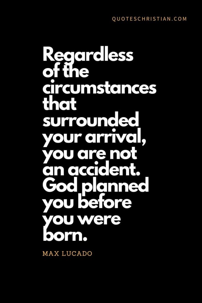 Inspirational quotes about god (3): Regardless of the circumstances that surrounded your arrival, you are not an accident. God planned you before you were born. - Max Lucado