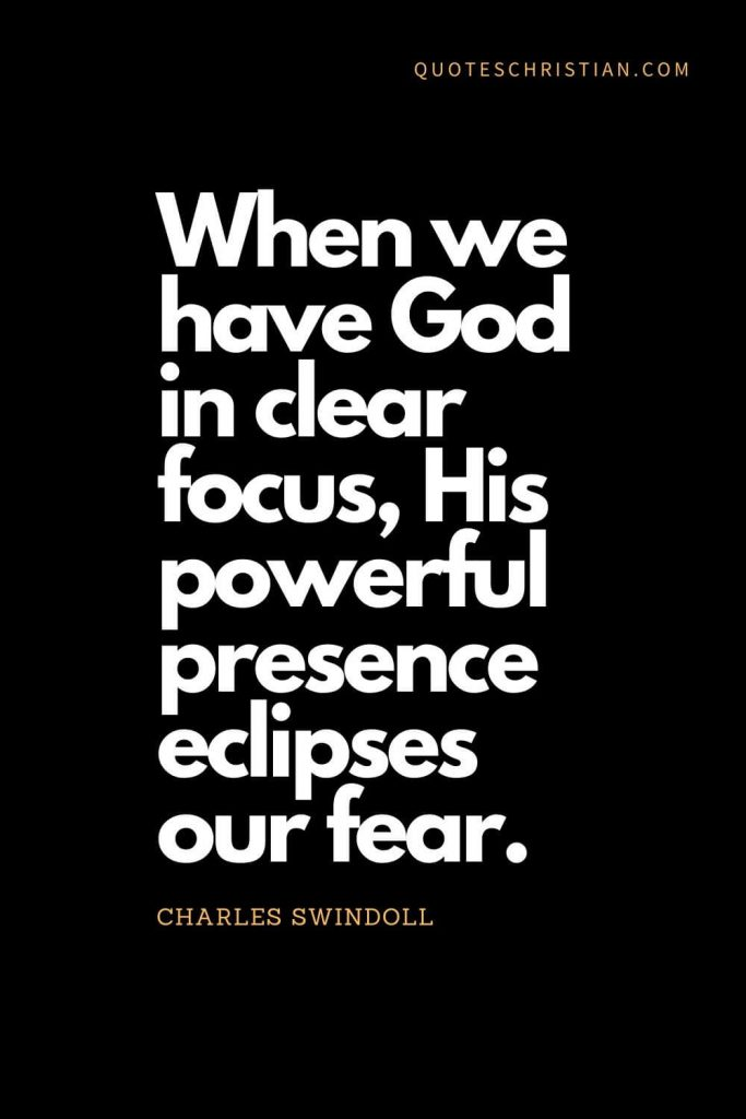 Inspirational quotes about god (5): When we have God in clear focus, His powerful presence eclipses our fear. - Charles Swindoll
