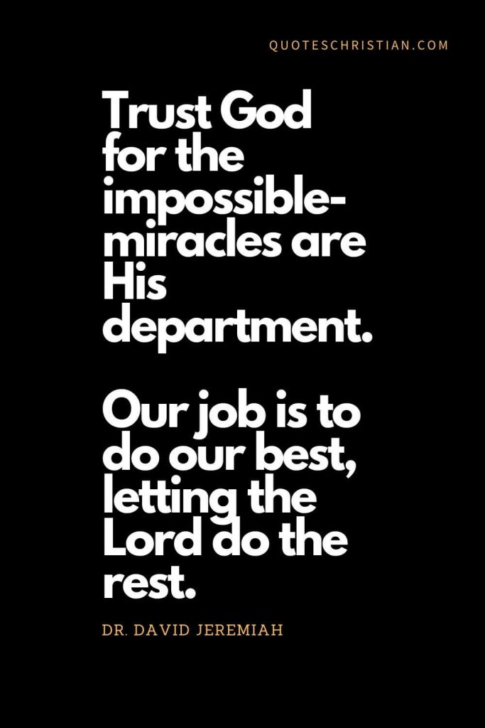 Inspirational quotes about god (6): Trust God for the impossible-miracles are His department. Our job is to do our best, letting the Lord do the rest. - Dr. David Jeremiah