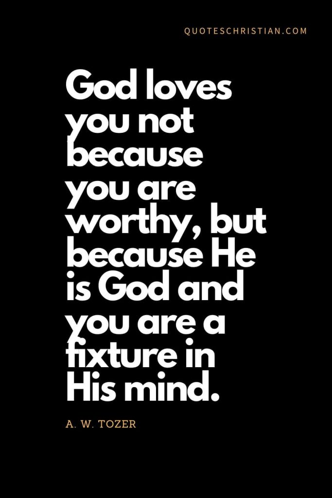 Inspirational quotes about god (9): God loves you not because you are worthy, but because He is God and you are a fixture in His mind. - A. W. Tozer