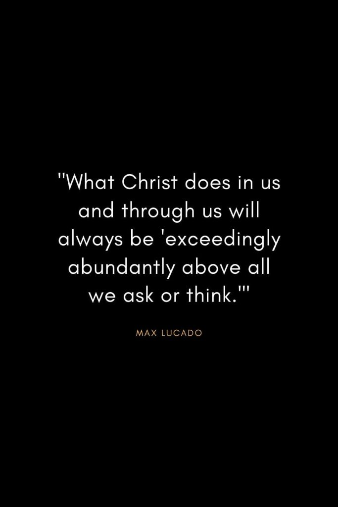 """Max Lucado Quotes (1): """"What Christ does in us and through us will always be 'exceedingly abundantly above all we ask or think.'"""""""