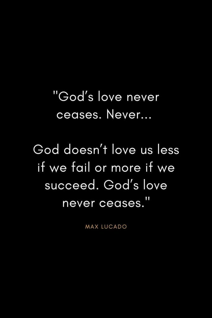 "Max Lucado Quotes (12): ""God's love never ceases. Never... God doesn't love us less if we fail or more if we succeed. God's love never ceases."""