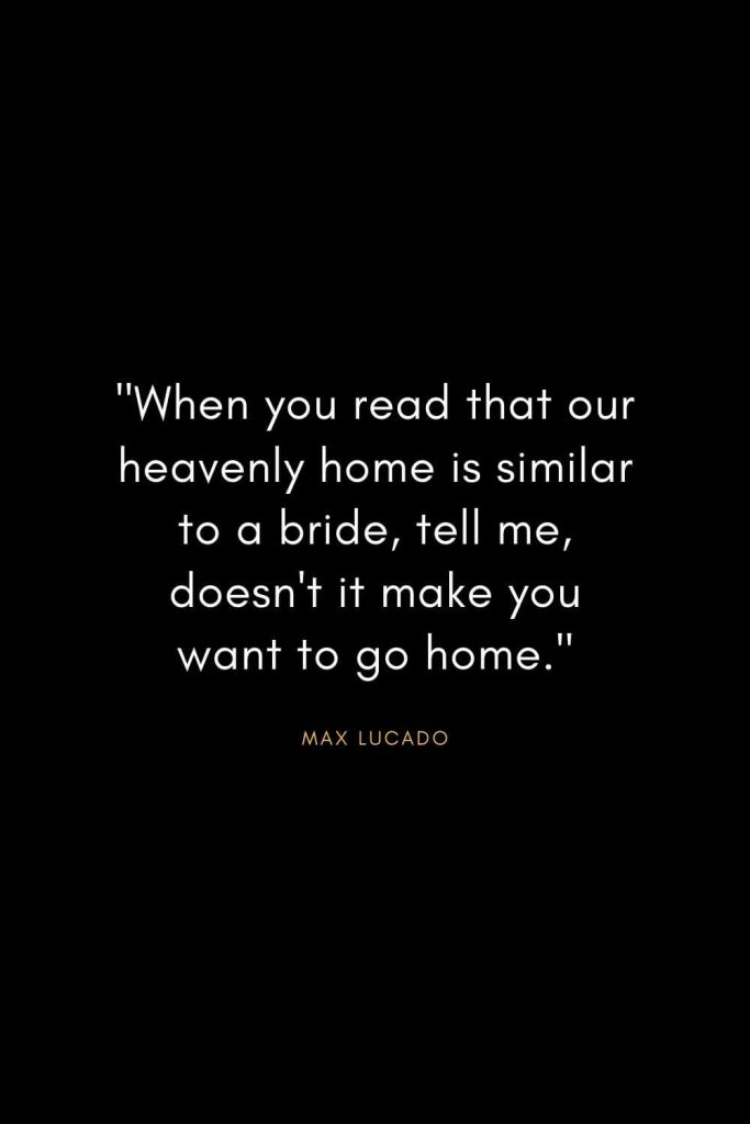 """Max Lucado Quotes (13): """"When you read that our heavenly home is similar to a bride, tell me, doesn't it make you want to go home."""""""