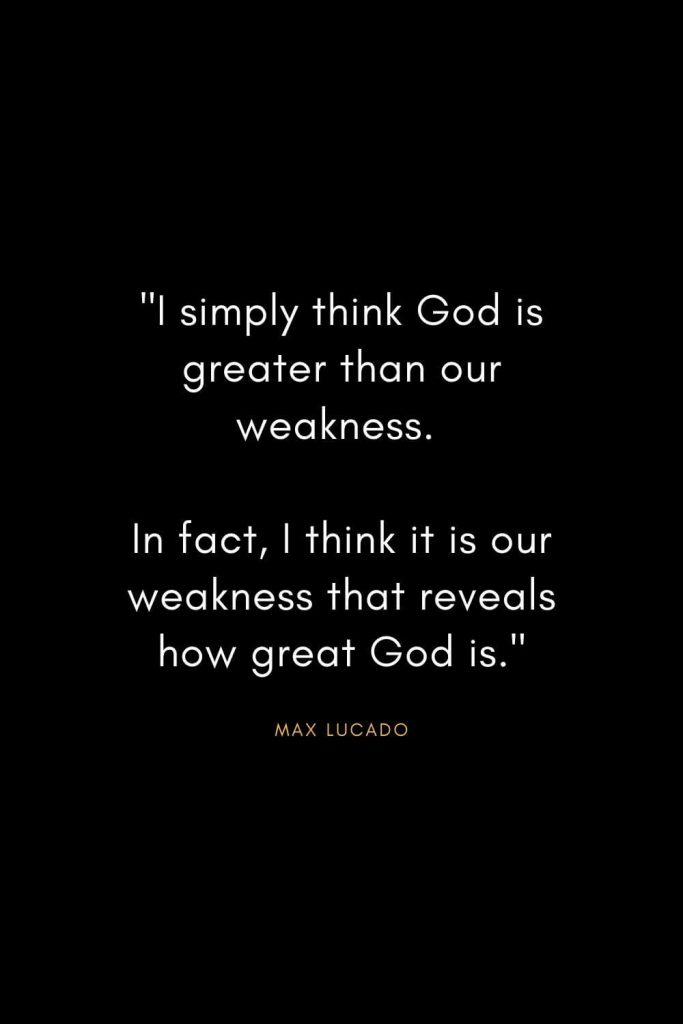 "Max Lucado Quotes (14): ""I simply think God is greater than our weakness. In fact, I think it is our weakness that reveals how great God is."""