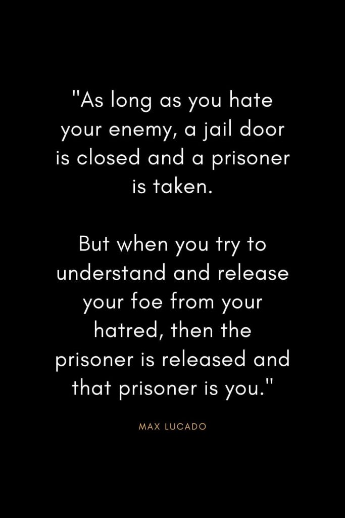 """Max Lucado Quotes (15): """"As long as you hate your enemy, a jail door is closed and a prisoner is taken. But when you try to understand and release your foe from your hatred, then the prisoner is released and that prisoner is you."""""""