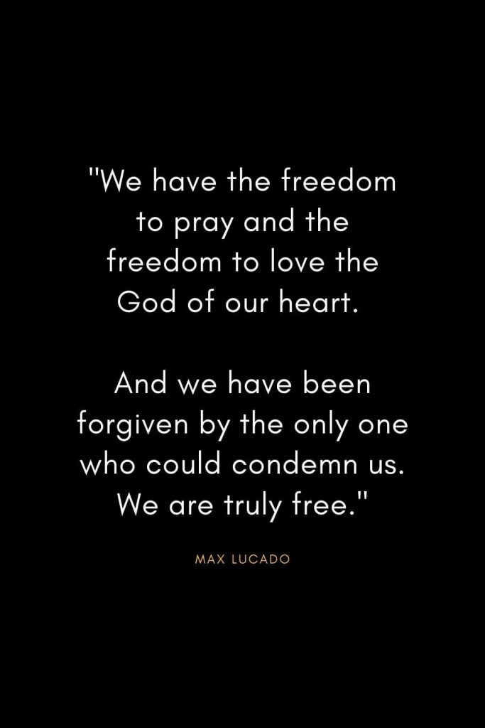 "Max Lucado Quotes (16): ""We have the freedom to pray and the freedom to love the God of our heart. And we have been forgiven by the only one who could condemn us. We are truly free."""