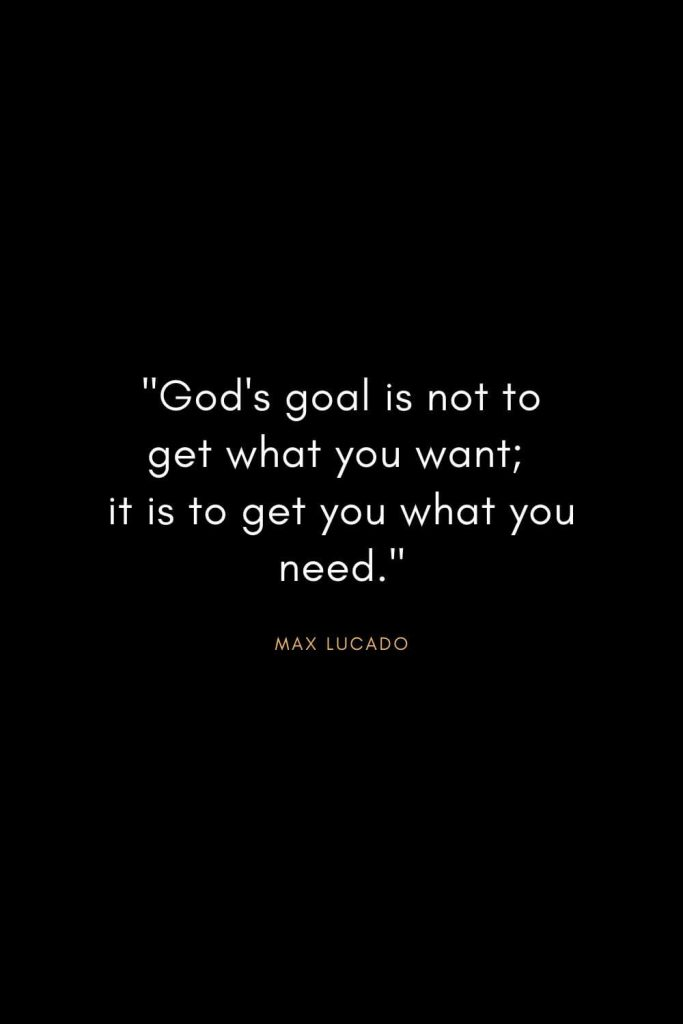"Max Lucado Quotes (17): ""God's goal is not to get what you want; it is to get you what you need."""