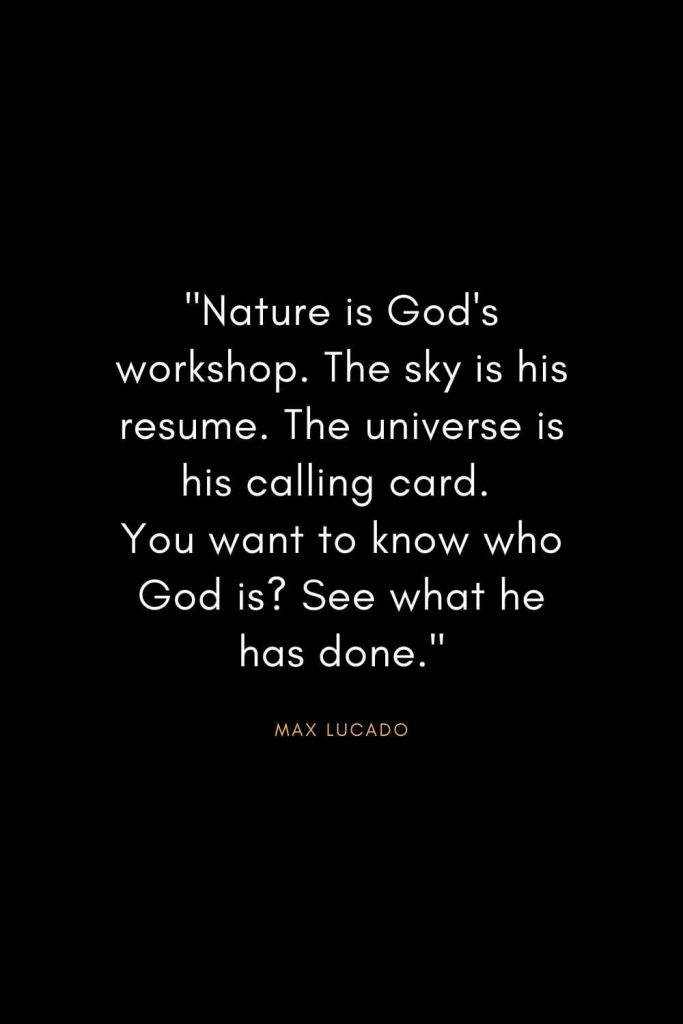 "Max Lucado Quotes (18): ""Nature is God's workshop. The sky is his resume. The universe is his calling card. You want to know who God is? See what he has done."""