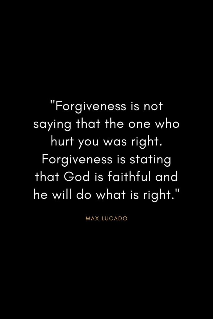 "Max Lucado Quotes (19): ""Forgiveness is not saying that the one who hurt you was right. Forgiveness is stating that God is faithful and he will do what is right."""