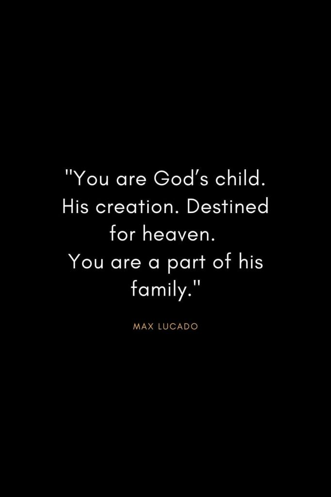 "Max Lucado Quotes (2): ""You are God's child. His creation. Destined for heaven. You are a part of his family."""