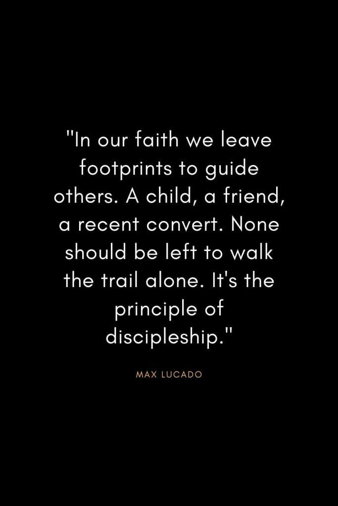 Max Lucado Quotes (20): In our faith we leave footprints to guide others. A child, a friend, a recent convert. None should be left to walk the trail alone. It's the principle of discipleship.""