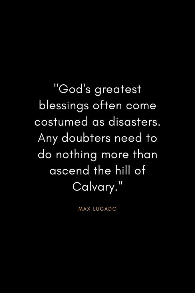 "Max Lucado Quotes (21): ""God's greatest blessings often come costumed as disasters. Any doubters need to do nothing more than ascend the hill of Calvary."""