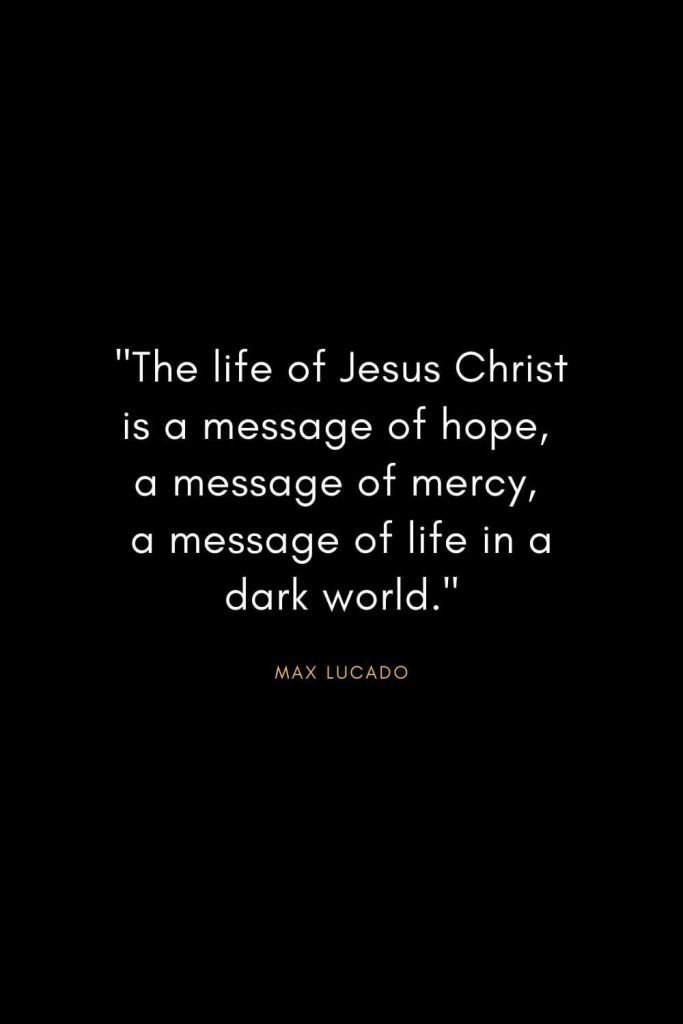 "Max Lucado Quotes (22): ""The life of Jesus Christ is a message of hope, a message of mercy, a message of life in a dark world."""