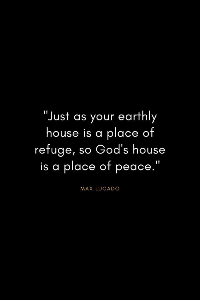 "Max Lucado Quotes (25): ""Just as your earthly house is a place of refuge, so God's house is a place of peace."""