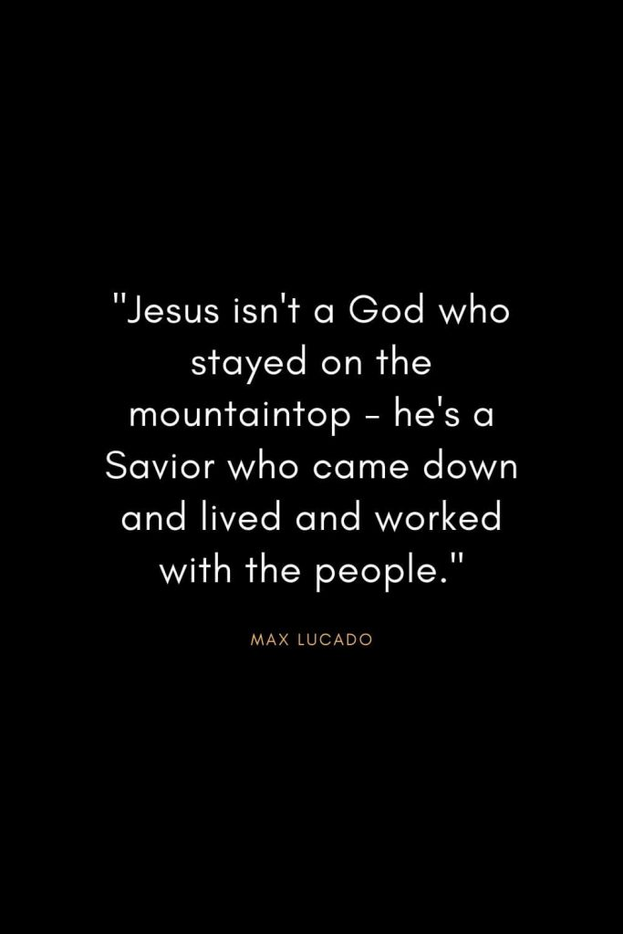 "Max Lucado Quotes (26): ""Jesus isn't a God who stayed on the mountaintop - he's a Savior who came down and lived and worked with the people."""