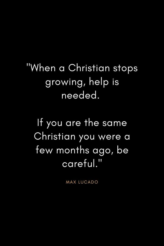 "Max Lucado Quotes (27): ""When a Christian stops growing, help is needed. If you are the same Christian you were a few months ago, be careful."""