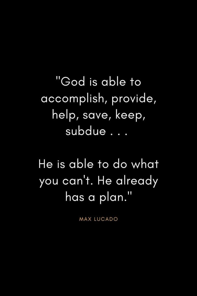 "Max Lucado Quotes (28): ""God is able to accomplish, provide, help, save, keep, subdue . . . He is able to do what you can't. He already has a plan."""