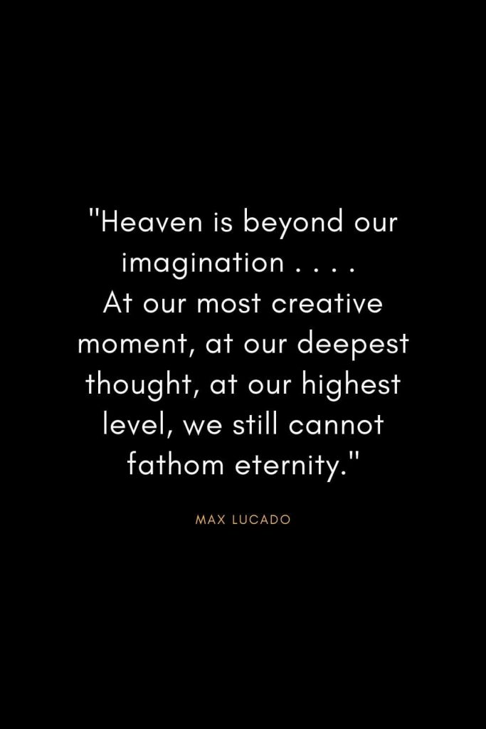 "Max Lucado Quotes (29): ""Heaven is beyond our imagination . . . . At our most creative moment, at our deepest thought, at our highest level, we still cannot fathom eternity."""