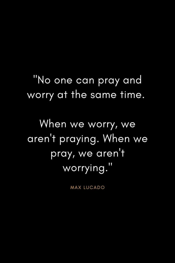 "Max Lucado Quotes (3): ""No one can pray and worry at the same time. When we worry, we aren't praying. When we pray, we aren't worrying."""