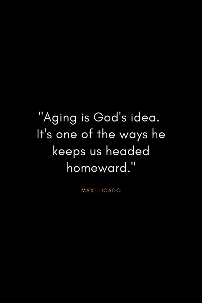 "Max Lucado Quotes (30): ""Aging is God's idea. It's one of the ways he keeps us headed homeward."""