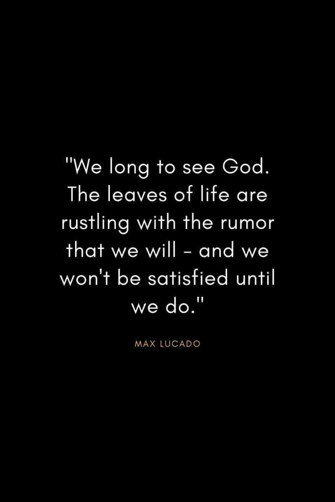 "Max Lucado Quotes (31): ""We long to see God. The leaves of life are rustling with the rumor that we will - and we won't be satisfied until we do."""