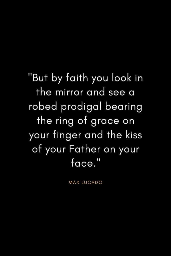 "Max Lucado Quotes (32): ""But by faith you look in the mirror and see a robed prodigal bearing the ring of grace on your finger and the kiss of your Father on your face."""