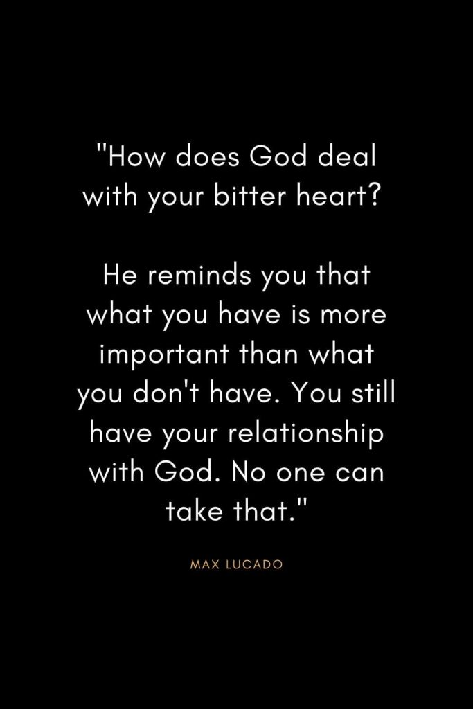 "Max Lucado Quotes (33): ""How does God deal with your bitter heart? He reminds you that what you have is more important than what you don't have. You still have your relationship with God. No one can take that."""