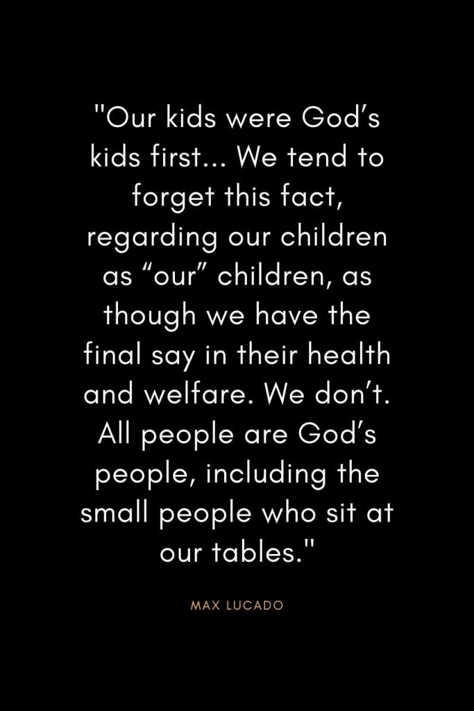 "Max Lucado Quotes (34): ""Our kids were God's kids first... We tend to forget this fact, regarding our children as ""our"" children, as though we have the final say in their health and welfare. We don't. All people are God's people, including the small people who sit at our tables."""