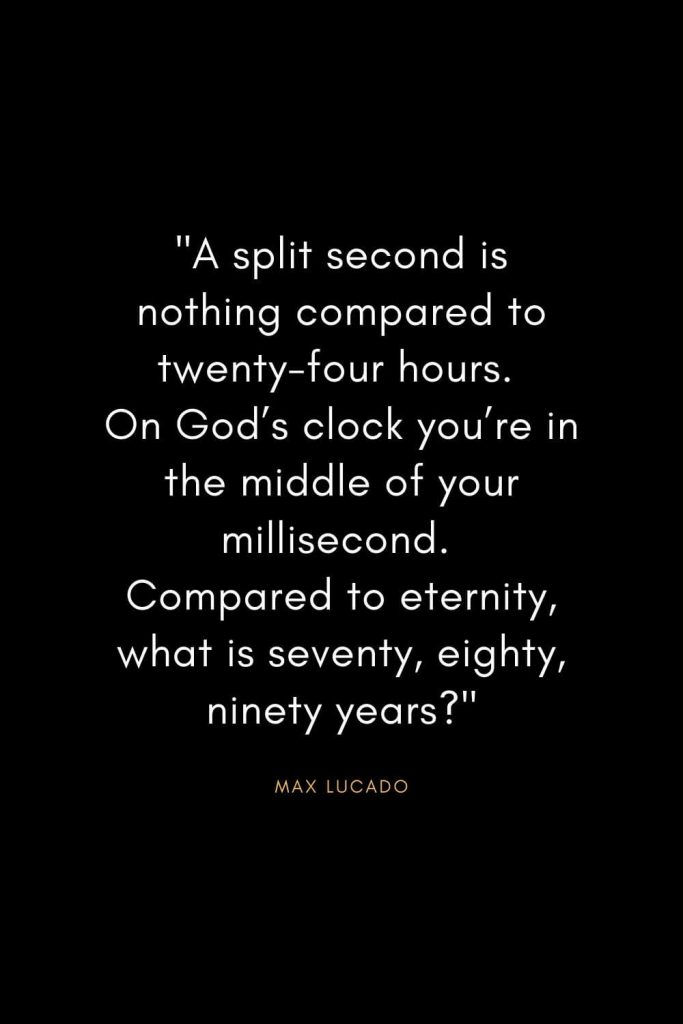 "Max Lucado Quotes (5): ""A split second is nothing compared to twenty-four hours. On God's clock you're in the middle of your millisecond. Compared to eternity, what is seventy, eighty, ninety years?"""